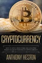Cryptocurrency: How to Safely Create Stable and Long-term Passive Income by Investing in Cryptocurrency - Cryptocurrency Revolution, #3 ebook by Anthony Heston