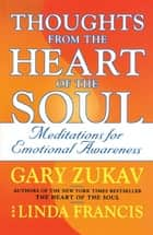 Thoughts from the Heart of the Soul - Meditations on Emotional Awareness ebook by Gary Zukav, Linda Francis