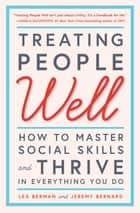 Treating People Well - The Extraordinary Power of Civility at Work and in Life ebook by Lea Berman, Jeremy Bernard, Laura Bush