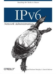 IPv6 Network Administration - Teaching the Turtle to Dance ebook by Niall Richard Murphy,David Malone