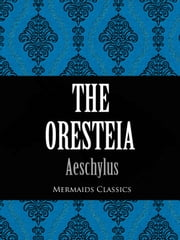 The Oresteia - A Trilogy Including Agamemnon, The Choephori (The Libation-Bearers) and Eumendides ebook by Aeschylus,Mermaids Classics