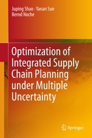 Optimization of Integrated Supply Chain Planning under Multiple Uncertainty ebook by Juping Shao,Yanan Sun,Bernd Noche