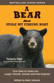 A Bear Stole My Fishing Boat - True Tales to Make you Laugh, Chortle, Snicker and Feel Inspired ebook by Matt Jackson