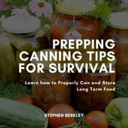 Prepping Canning Tips for Survival - Learn how to Properly Can and Store Long Term Food audiobook by Stephen Berkley