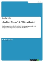 'Black(er) Women' & 'White(r) Ladies' - Die Komparation der Hautfarbe als Ausgangspunkt von Intersectionality in 'Gone with the Wind' ebook by Sandra Folie
