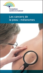 Mélanome et cancer de la peau - Une brochure de la Fondation contre le Cancer ebook by Fondation contre le cancer