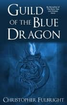 Guild of the Blue Dragon ebook by Christopher Fulbright