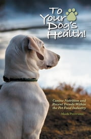 To Your Dog&Apos;S Health!: Canine Nutrition And Recent Trends Within The Pet Food Industry ebook by Mark Poveromo