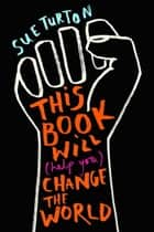 This Book Will (Help You) Change the World - Protest injustice. Campaign for change. Vote for your future. ebook by Sue Turton, Alice Skinner