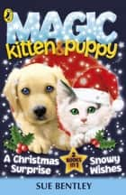 Magic Kitten and Magic Puppy: A Christmas Surprise and Snowy Wishes - A Christmas Surprise and Snowy Wishes eBook by Sue Bentley