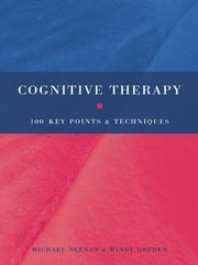 Cognitive Therapy - 100 Key Points and Techniques ebook by Michael Neenan,Windy Dryden