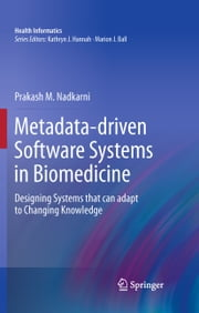 Metadata-driven Software Systems in Biomedicine - Designing Systems that can adapt to Changing Knowledge ebook by Prakash M. Nadkarni