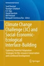 Climate Change Challenge (3C) and Social-Economic-Ecological Interface-Building - Exploring Potential Adaptation Strategies for Bio-resource Conservation and Livelihood Development ebook by Sunil Nautiyal, Ruediger Schaldach, K V Raju,...