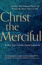 Christ the Merciful - Enriching Your Faith and Prayer Life Through the Many Names of Jesus ebook by Brother Victor-Antoine d'Avila-Latourrette