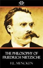 The Philosophy of Friedrich Nietzsche eBook by H. L. Mencken