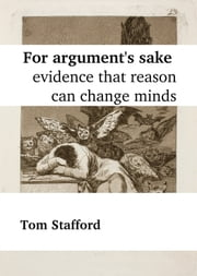 For Argument's Sake: Evidence That Reason Can Change Minds ebook by Tom Stafford