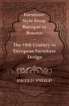 Furniture Style from Baroque to Rococo - The 18th Century in European Furniture Design ebook by Peter Philp