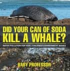 Did Your Can of Soda Kill A Whale? Water Pollution for Kids | Children's Environment Books ebook by Baby Professor