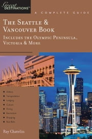 Explorer's Guide The Seattle & Vancouver Book: Includes the Olympic Peninsula, Victoria & More: A Great Destination ebook by Ray Chatelin