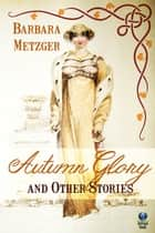 Autumn Glory and Other Stories ebook by Barbara Metzger