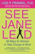 See Jane Lead - 99 Ways for Women to Take Charge at Work ebook by Lois P. Frankel