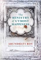 The Ministry of Utmost Happiness - Longlisted for the MAN BOOKER PRIZE 2017 and WOMEN'S PRIZE FOR FICTION 2018 ebook by Arundhati Roy