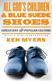 All God's Children and Blue Suede Shoes (With a New Introduction / Redesign) - Christians and Popular Culture ebook by Ken Myers,Marvin Olasky
