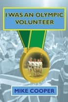 I was an Olympic Volunteer ebook by Mike Cooper