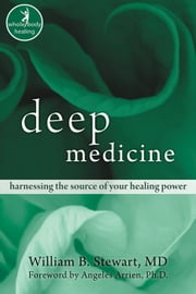 Deep Medicine - Harnessing the Source of Your Healing Power ebook by William Stewart, MD,Angeles Arrien, PhD