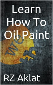 Learn How To Oil Paint ebook by RZ Aklat