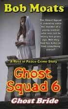 Ghost Squad 6 - Ghost Bride - A Rest in Peace Crime Story, #6 ebook by Bob Moats