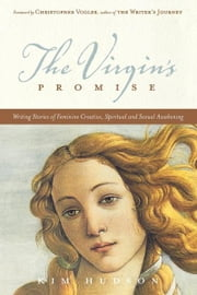 The Virgin's Promise: Writing Stories of Feminine Creative, Spiritual, and Sexual Awakening - Writing Stories of Feminine Creative, Spiritual, and Sexual Awakening ebook by Kim Hudson