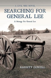 Searching for General Lee - A Civil War Novel ebook by Barrett Dowell