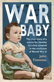 War Baby - The true story of a search for identity by a boy adopted in the confusion of World War II ebook by John Timmins