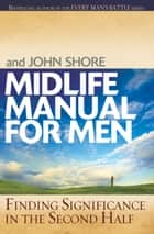 Midlife Manual for Men - Finding Significance in the Second Half ebook by Stephen Arterburn, John Shore