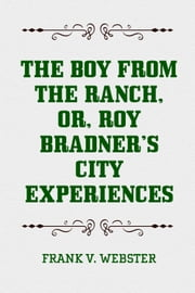 The Boy from the Ranch, or, Roy Bradner's City Experiences ebook by Frank V. Webster