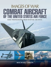 Combat Aircraft of the United States Air Force - Rare Photographs from Wartime Archives ebook by Michael Green