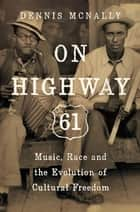 On Highway 61 - Music, Race, and the Evolution of Cultural Freedom ebook by Dennis McNally