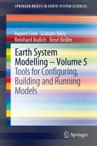 Earth System Modelling - Volume 5 - Tools for Configuring, Building and Running Models ebook by Rupert Ford, Graham Riley, Reinhard Budich,...