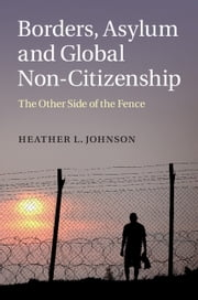 Borders, Asylum and Global Non-Citizenship - The Other Side of the Fence ebook by Heather L. Johnson