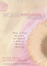 Women Mentoring Women - Ways to Start, Maintain and Expand a Biblical Women's Ministry ebook by Gwynne Johnson,Vickie Kraft