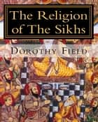 The Religion of The Sikhs ebook by Dorothy Field