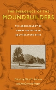 The Emergence of the Moundbuilders - The Archaeology of Tribal Societies in Southeastern Ohio ebook by Elliot M. Abrams,AnnCorinne Freter