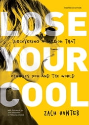 Lose Your Cool, Revised and Expanded Edition - Discovering a Passion that Changes You and the World ebook by Zach Hunter