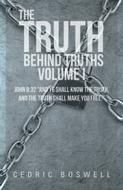 "The Truth Behind Truths Volume I - John 8:32 ""And ye shall know the truth, and the truth shall make you free."" ebook by Cedric Boswell"