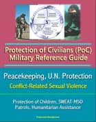 Protection of Civilians (PoC) Military Reference Guide - Peacekeeping, U.N. Protection, Protection of Children, Conflict-Related Sexual Violence, SWEAT-MSO, Patrols, Humanitarian Assistance ebook by Progressive Management