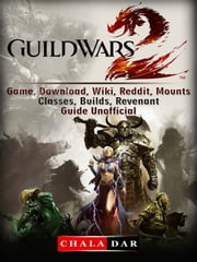 Guild Wars 2 Game, Download, Wiki, Reddit, Mounts, Classes, Builds, Revenant, Guide Unofficial ebook by Chala Dar