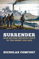 Surrender - How British industry gave up the ghost 1952-2012 ebook by Nicholas Comfort