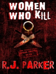 WOMEN WHO KILL - Serial Killers True Crime - Books by Canadian Author ebook by RJ Parker
