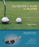 The Golfer's Guide to Pilates - Step-by-Step Exercises to Strengthen Your Game ebook by Monica Clyde